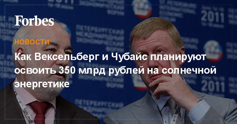 Как Вексельберг и Чубайс планируют освоить 350 млрд рублей на солнечной энергетике | Новости | Forbes.ru