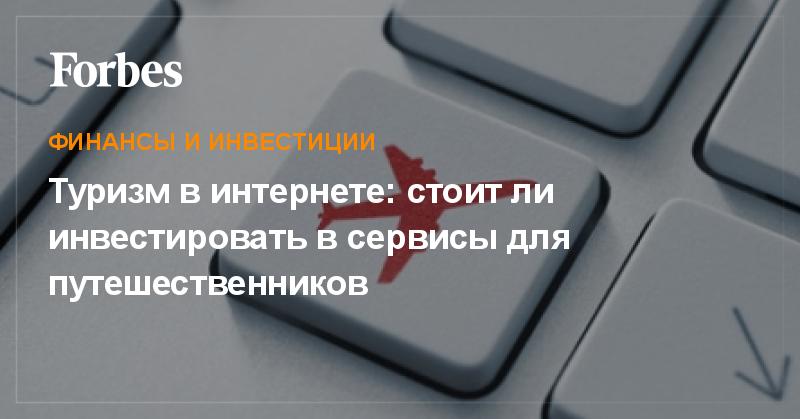Туризм в интернете  стоит ли инвестировать в сервисы для путешественников    Финансы и инвестиции   Forbes.ru f38276272a9