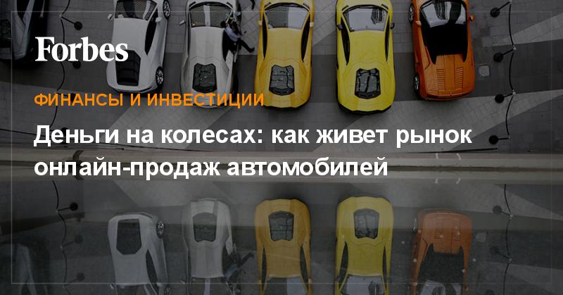Деньги на колесах  как живет рынок онлайн-продаж автомобилей   Финансы и  инвестиции   Forbes.ru 1df89515461