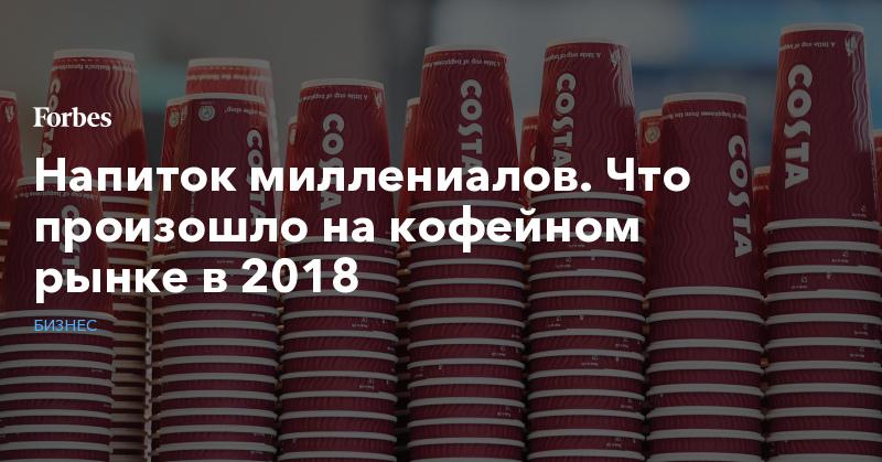 Напиток миллениалов. Что произошло на кофейном рынке в 2018