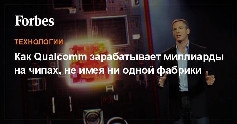 Как Qualcomm зарабатывает миллиарды на чипах, не имея ни одной фабрики | Технологии | Forbes.ru