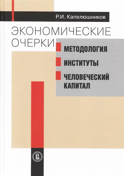 Р. И. Капелюшников. Экономические очерки. Методология, институты, человеческий капитал.