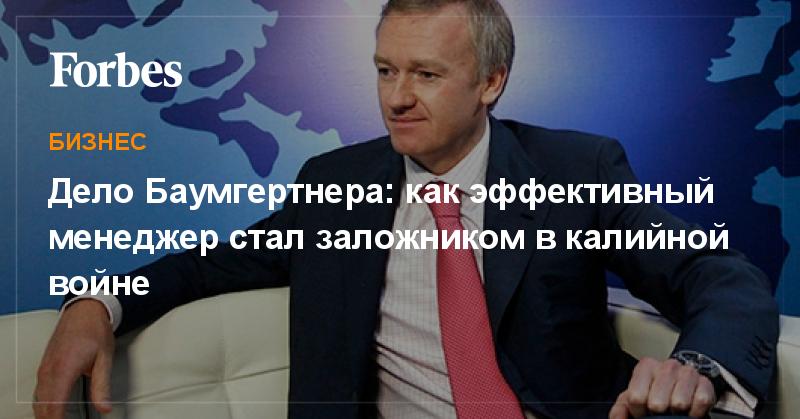 Дело Баумгертнера: как эффективный менеджер стал заложником в калийной войне   Бизнес   Forbes.ru