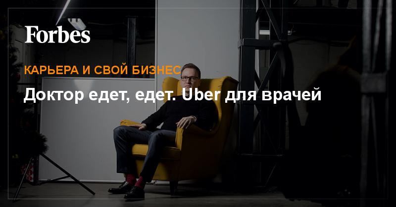 Доктор едет, едет. Uber для врачей | Карьера и свой бизнес | Forbes.ru