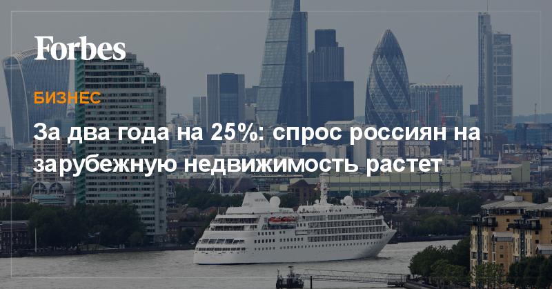 За два года на 25%: спрос россиян на зарубежную недвижимость растет | Бизнес | Forbes.ru