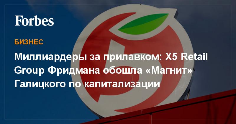Миллиардеры за прилавком: X5 Retail Group Фридмана обошла «Магнит» Галицкого по капитализации | Бизнес | Forbes.ru