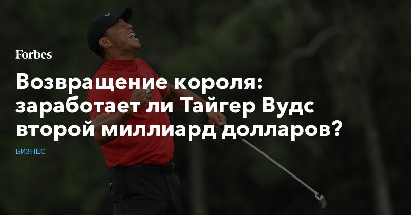 Возвращение короля: заработает ли Тайгер Вудс второй миллиард долларов?   Бизнес   Forbes.ru