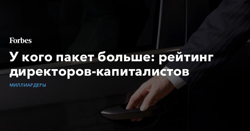 У кого пакет больше: рейтинг директоров-капиталистов. Фото | Миллиардеры | Forbes.ru