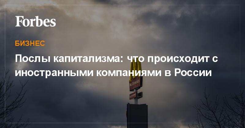 Послы капитализма: что происходит с иностранными компаниями в России | Бизнес | Forbes.ru