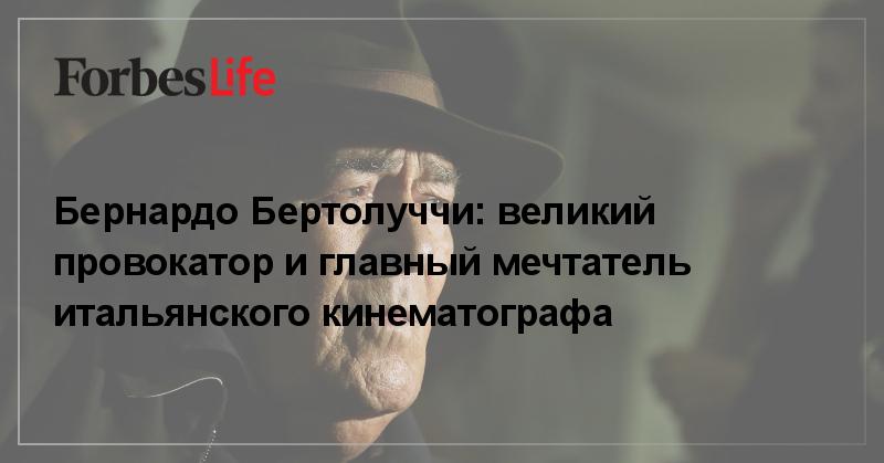 Бернардо Бертолуччи: великий провокатор и главный мечтатель итальянского кинематографа   ForbesLife   Forbes.ru