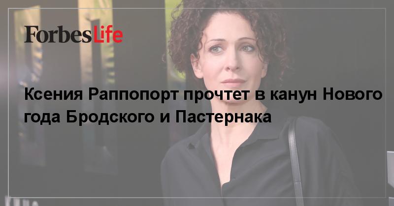 Ксения Раппопорт прочтет в канун Нового года Бродского и Пастернака | ForbesLife | Forbes.ru
