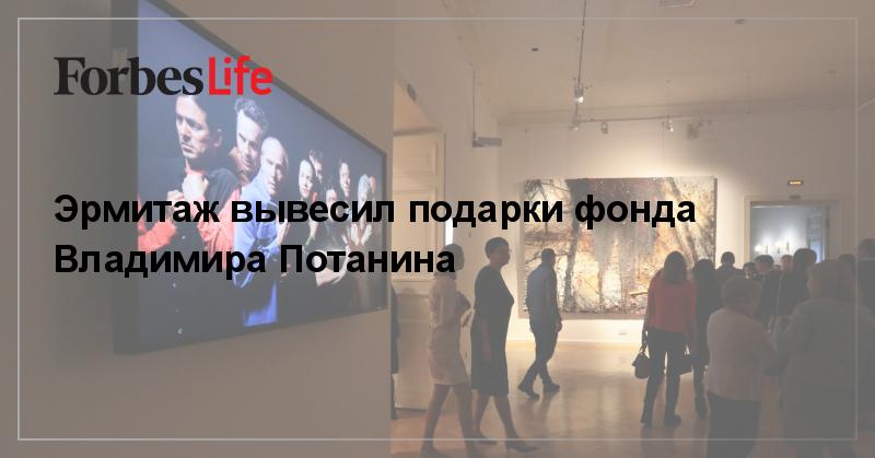 Эрмитаж вывесил подарки фонда Владимира Потанина | ForbesLife | Forbes.ru