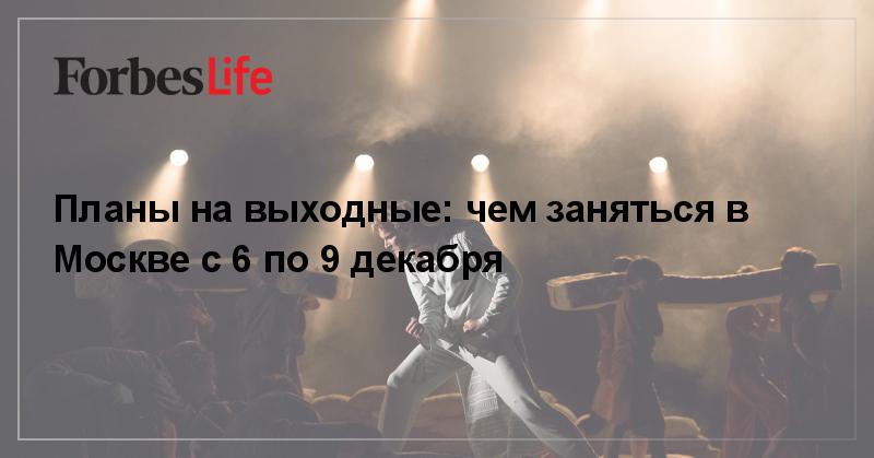 Планы на выходные: чем заняться в Москве с 6 по 9 декабря   ForbesLife   Forbes.ru