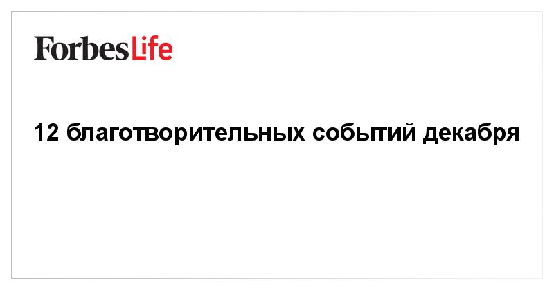 12 благотворительных событий декабря | ForbesLife | Forbes.ru