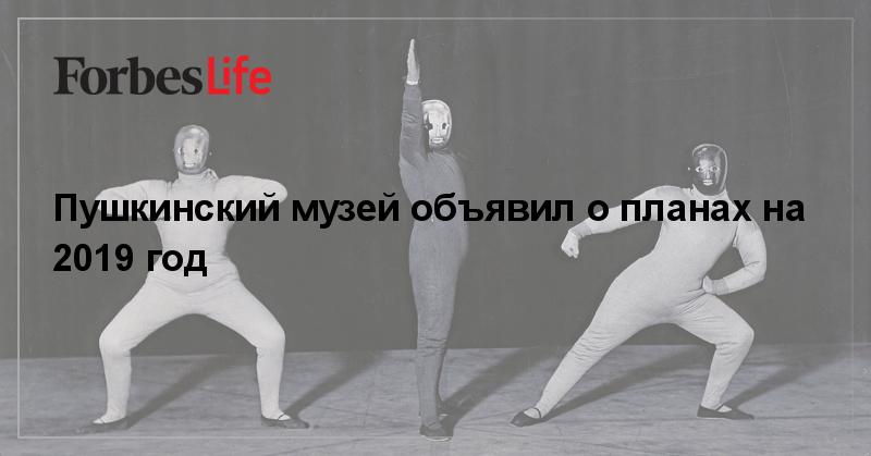 Пушкинский музей объявил о планах на 2019 год | ForbesLife | Forbes.ru