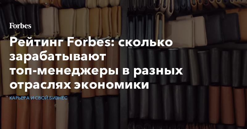 Рейтинг Forbes: cколько зарабатывают топ-менеджеры в разных отраслях экономики | Карьера и свой бизнес | Forbes.ru