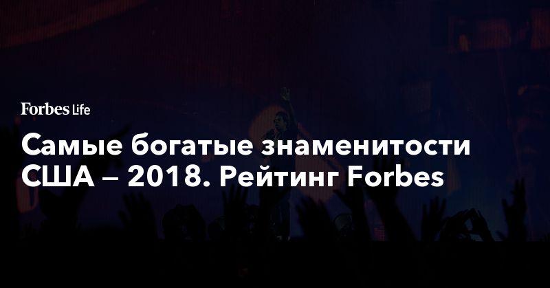 Самые богатые знаменитости США — 2018. Рейтинг Forbes. Фото | ForbesLife | Forbes.ru