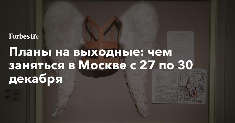 Планы на выходные: чем заняться в Москве с 27 по 30 декабря   ForbesLife   Forbes.ru