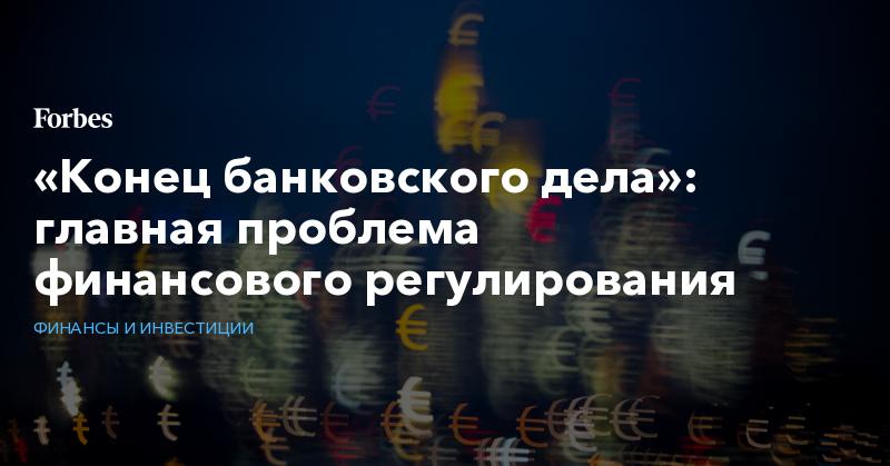 «Конец банковского дела»: главная проблема финансового регулирования   Финансы и инвестиции   Forbes.ru