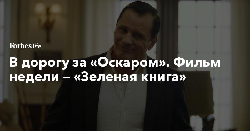 В дорогу за «Оскаром». Фильм недели — «Зеленая книга»   ForbesLife   Forbes.ru