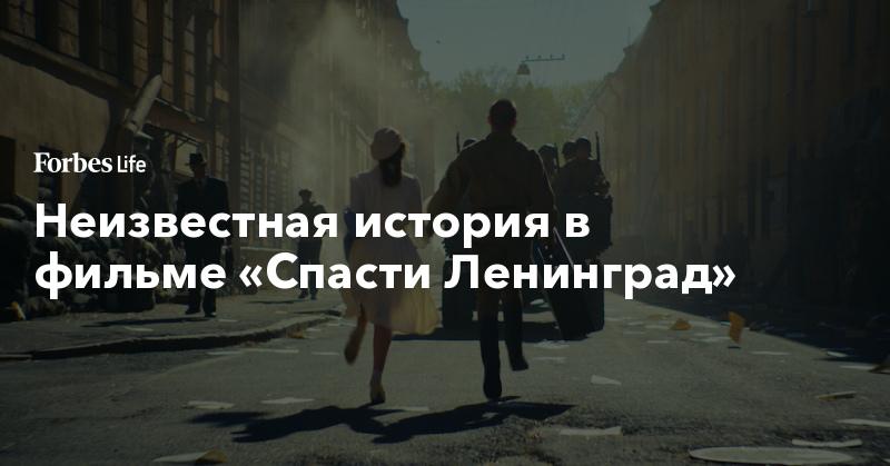 Неизвестная история в фильме «Спасти Ленинград»   ForbesLife   Forbes.ru