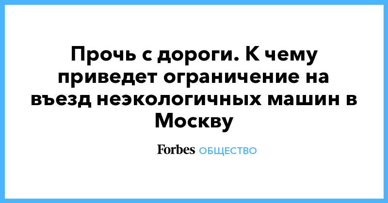 Прочь с дороги. К чему приведет ограничение на въезд неэкологичных машин в Москву | Общество | Forbes.ru