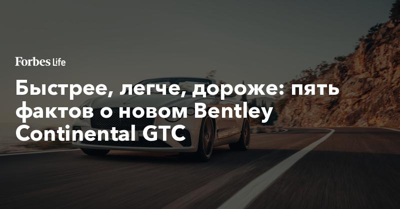 Быстрее, легче, дороже: пять фактов о новом Bentley Continental GTC | ForbesLife | Forbes.ru