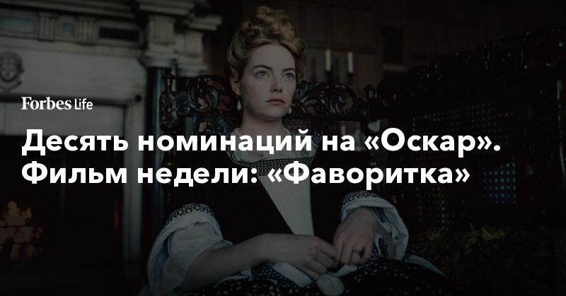 Десять номинаций на «Оскар». Фильм недели: «Фаворитка»   ForbesLife   Forbes.ru