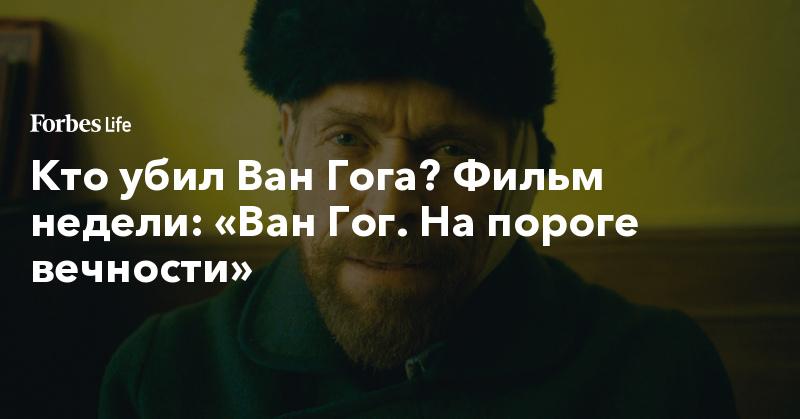 Кто убил Ван Гога? Фильм недели: «Ван Гог. На пороге вечности»   ForbesLife   Forbes.ru