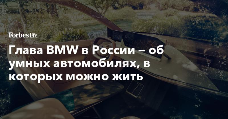 Глава BMW в России — об умных автомобилях, в которых можно жить | ForbesLife | Forbes.ru