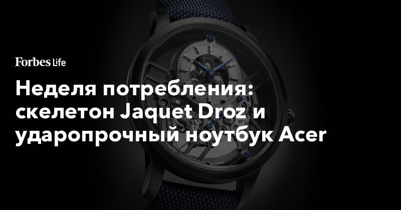 Неделя потребления: скелетон Jaquet Droz и ударопрочный ноутбук Acer | ForbesLife | Forbes.ru