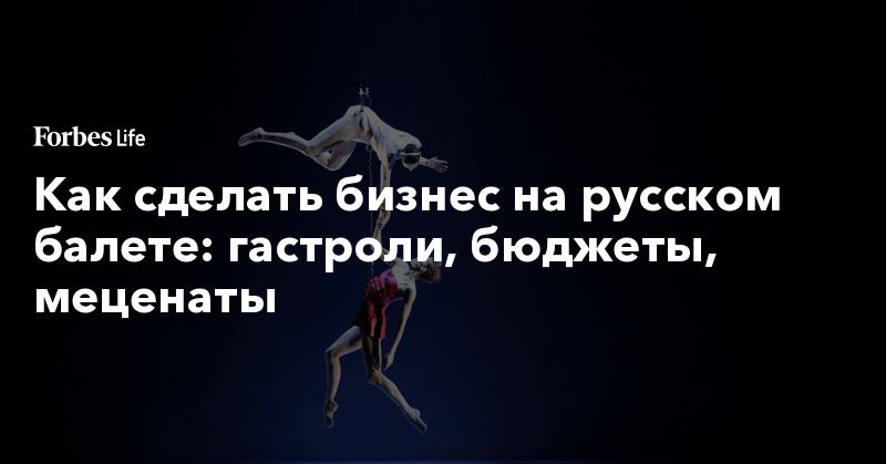 Как сделать бизнес на русском балете: гастроли, бюджеты, меценаты | ForbesLife | Forbes.ru