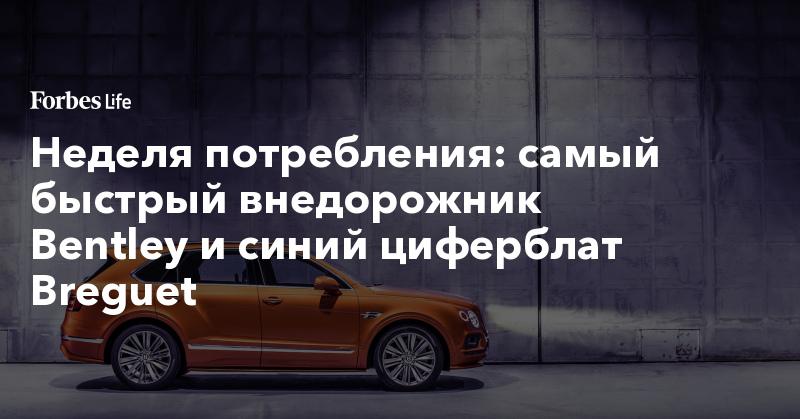 Неделя потребления: самый быстрый внедорожник Bentley и синий циферблат Breguet | ForbesLife | Forbes.ru