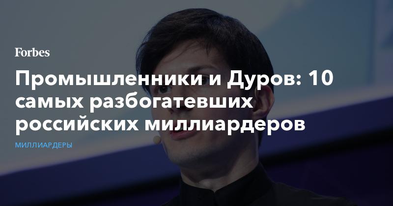 Промышленники и Дуров: 10 самых разбогатевших российских миллиардеров. Фото | Миллиардеры | Forbes.ru