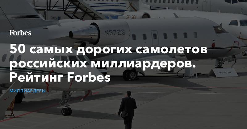 50 самых дорогих самолетов российских миллиардеров. Рейтинг Forbes. Фото | Миллиардеры | Forbes.ru