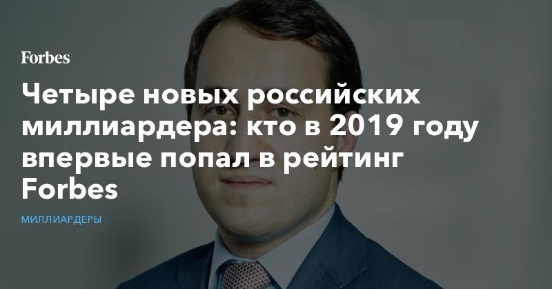 Четыре новых российских миллиардера: кто в 2019 году впервые попал в рейтинг Forbes. Фото | Миллиардеры | Forbes.ru
