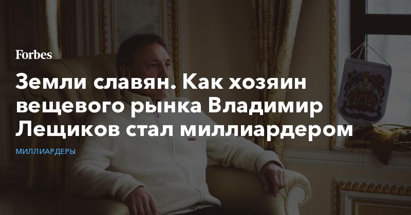 Земли славян. Как хозяин вещевого рынка Владимир Лещиков стал миллиардером