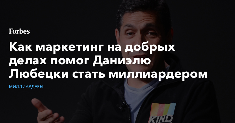 Как маркетинг на добрых делах помог Даниэлю Любецки стать миллиардером | Миллиардеры | Forbes.ru