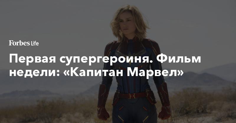 Первая супергероиня. Фильм недели: «Капитан Марвел»   ForbesLife   Forbes.ru