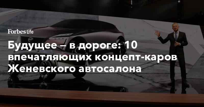 Будущее — в дороге: 10 впечатляющих концепт-каров Женевского автосалона. Фото | ForbesLife | Forbes.ru