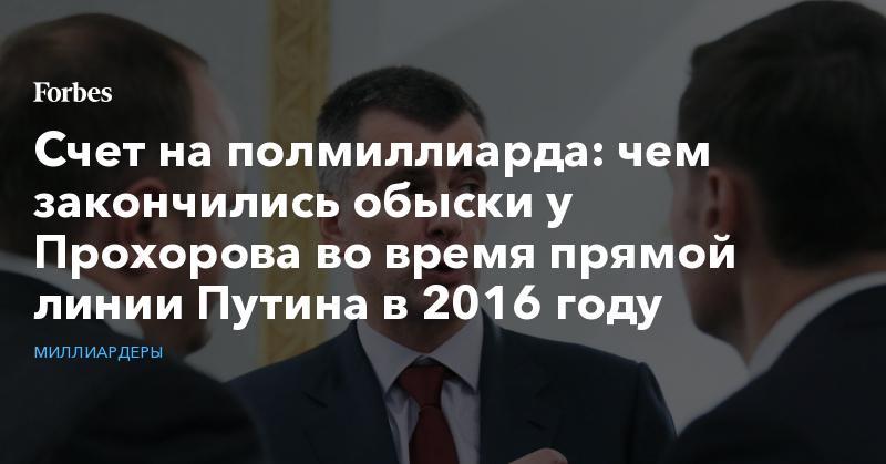 Счет на полмиллиарда: чем закончились обыски у Прохорова во время прямой линии Путина в 2016 году | Миллиардеры | Forbes.ru