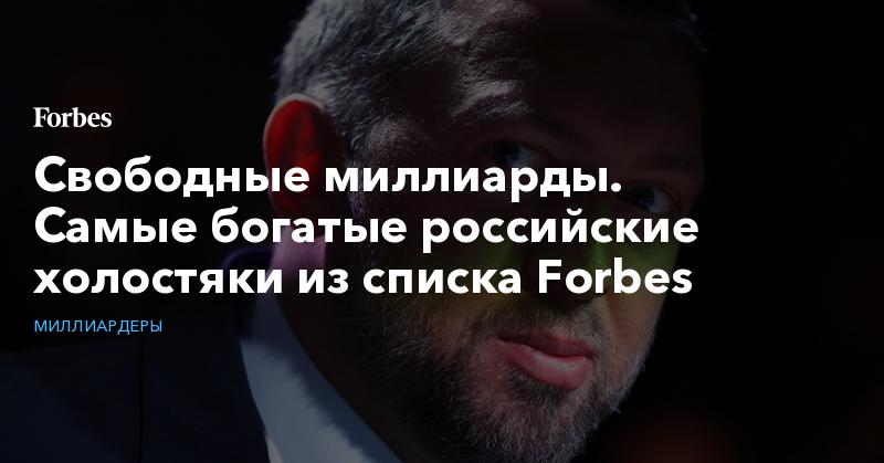 Свободные миллиарды. Самые богатые российские холостяки из списка Forbes. Фото | Миллиардеры | Forbes.ru