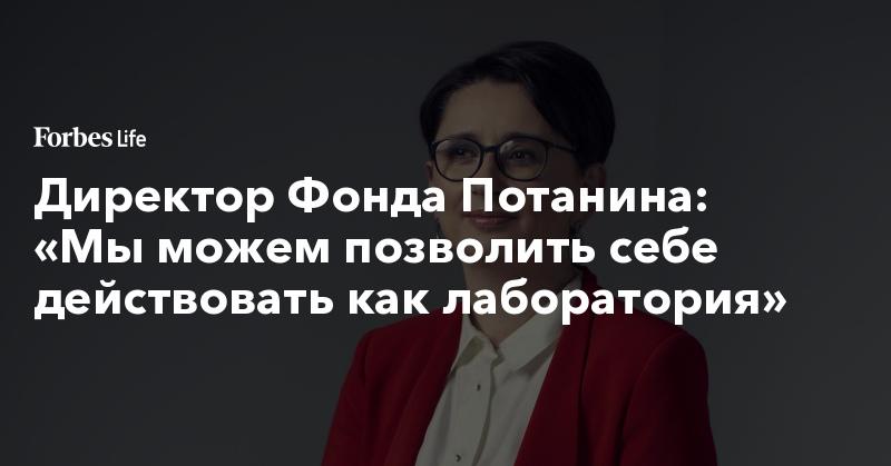 Директор Фонда Потанина: «Мы можем позволить себе действовать как лаборатория» | ForbesLife | Forbes.ru