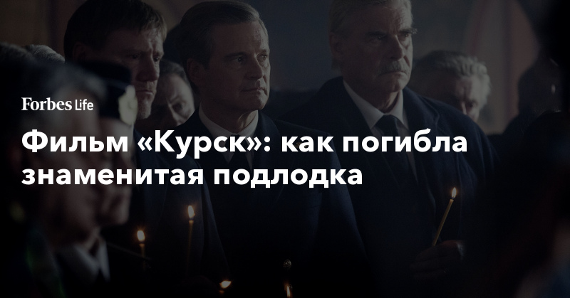 Фильм «Курск»: как погибла знаменитая подлодка   ForbesLife   Forbes.ru