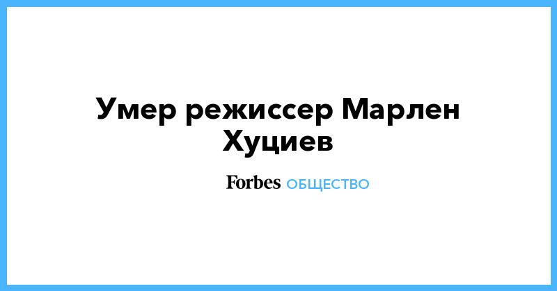 Умер режиссер Марлен Хуциев   Общество   Forbes.ru