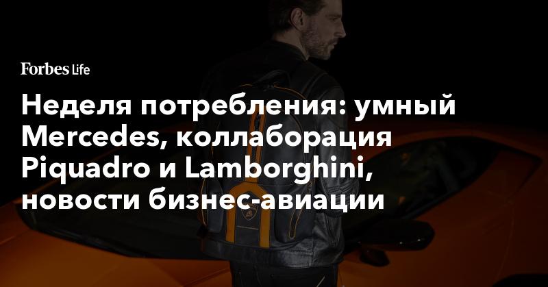 Неделя потребления: умный Mercedes, коллаборация Piquadro и Lamborghini, новости бизнес-авиации | ForbesLife | Forbes.ru