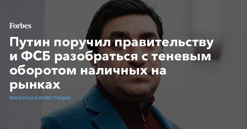 Путин поручил правительству и ФСБ разобраться с теневым оборотом наличных на рынках | Финансы и инвестиции | Forbes.ru