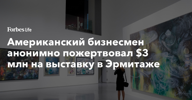 Американский бизнесмен анонимно пожертвовал $3 млн на выставку в Эрмитаже | ForbesLife | Forbes.ru