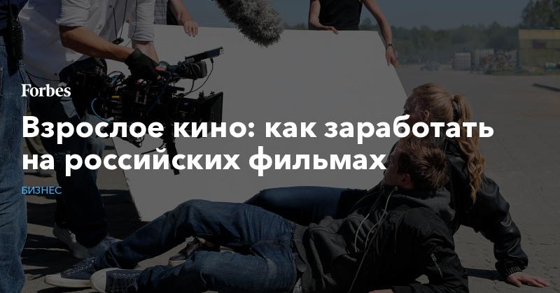 Взрослое кино: как заработать на российских фильмах   Бизнес   Forbes.ru