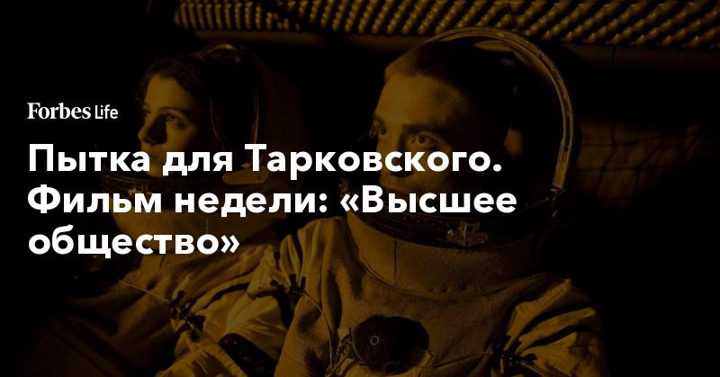 Пытка для Тарковского. Фильм недели: «Высшее общество»   ForbesLife   Forbes.ru
